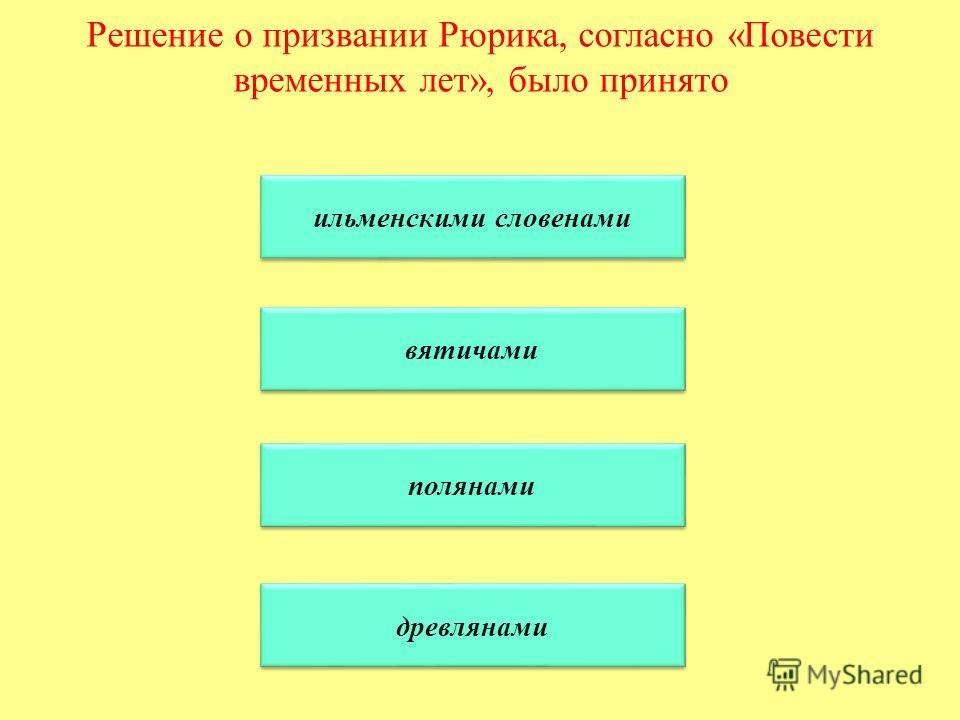 Решение о призвании Рюрика, согласно «Повести временных лет», было принято ильменскими словенами вятичами полянами древлянами