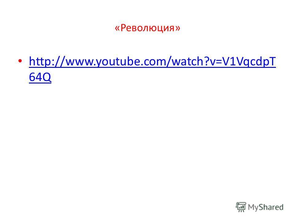 «Революция» http://www.youtube.com/watch?v=V1VqcdpT 64Q http://www.youtube.com/watch?v=V1VqcdpT 64Q