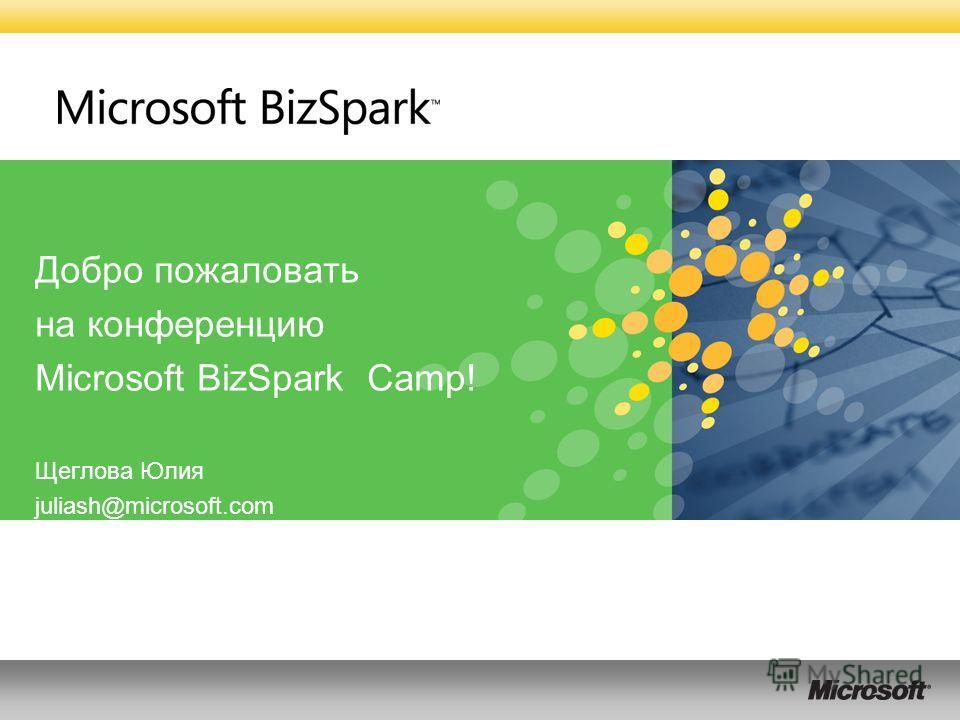 Добро пожаловать на конференцию Microsoft BizSpark Camp! Щеглова Юлия juliash@microsoft.com