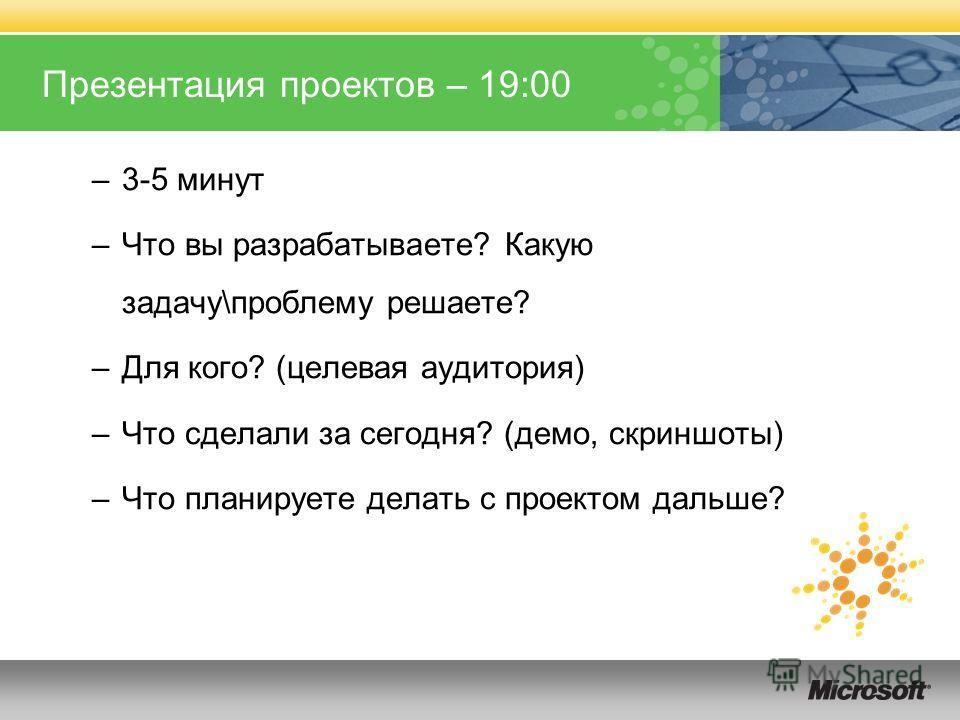 Презентация проектов – 19:00 –3-5 минут –Что вы разрабатываете? Какую задачу\проблему решаете? –Для кого? (целевая аудитория) –Что сделали за сегодня? (демо, скриншоты) –Что планируете делать с проектом дальше?