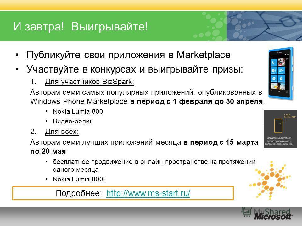 И завтра! Выигрывайте! Публикуйте свои приложения в Marketplace Участвуйте в конкурсах и выигрывайте призы: 1.Для участников BizSpark: Авторам семи самых популярных приложений, опубликованных в Windows Phone Marketplace в период с 1 февраля до 30 апр