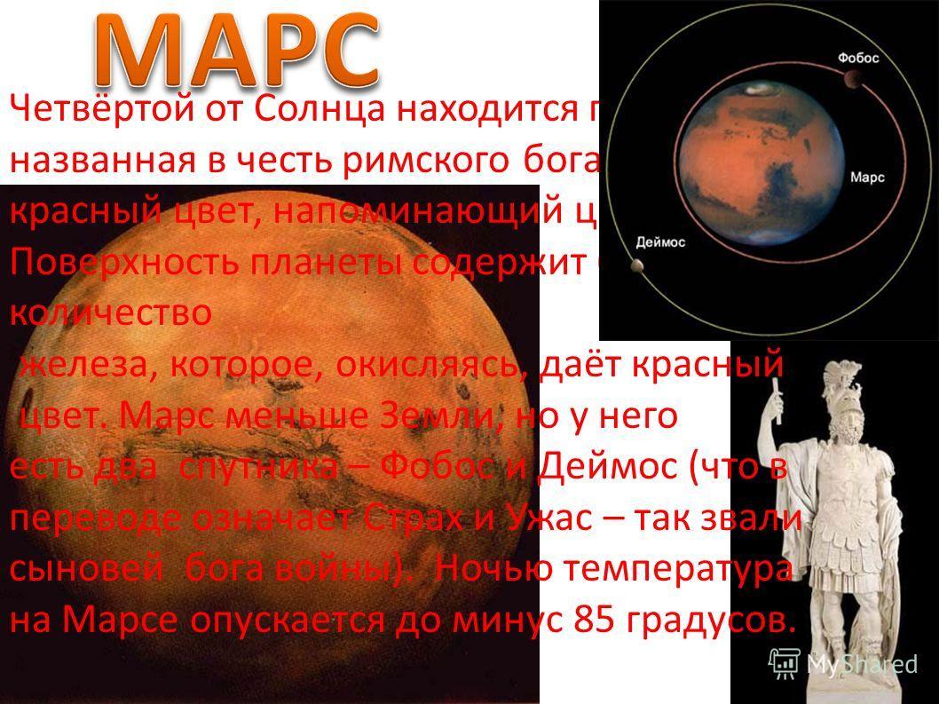 Четвёртой от Солнца находится планета Марс, названная в честь римского бога войны – за свой красный цвет, напоминающий цвет крови. Поверхность планеты содержит большое количество железа, которое, окисляясь, даёт красный цвет. Марс меньше Земли, но у