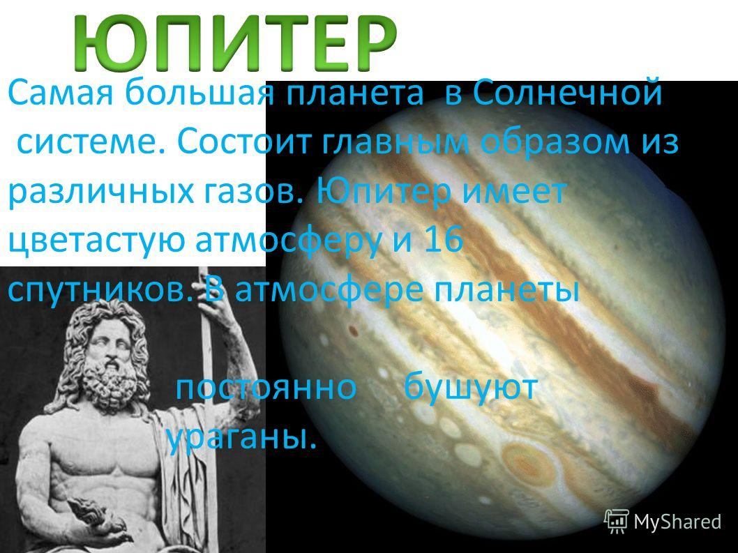 Самая большая планета в Солнечной системе. Состоит главным образом из различных газов. Юпитер имеет цветастую атмосферу и 16 спутников. В атмосфере планеты постоянно бушуют ураганы.