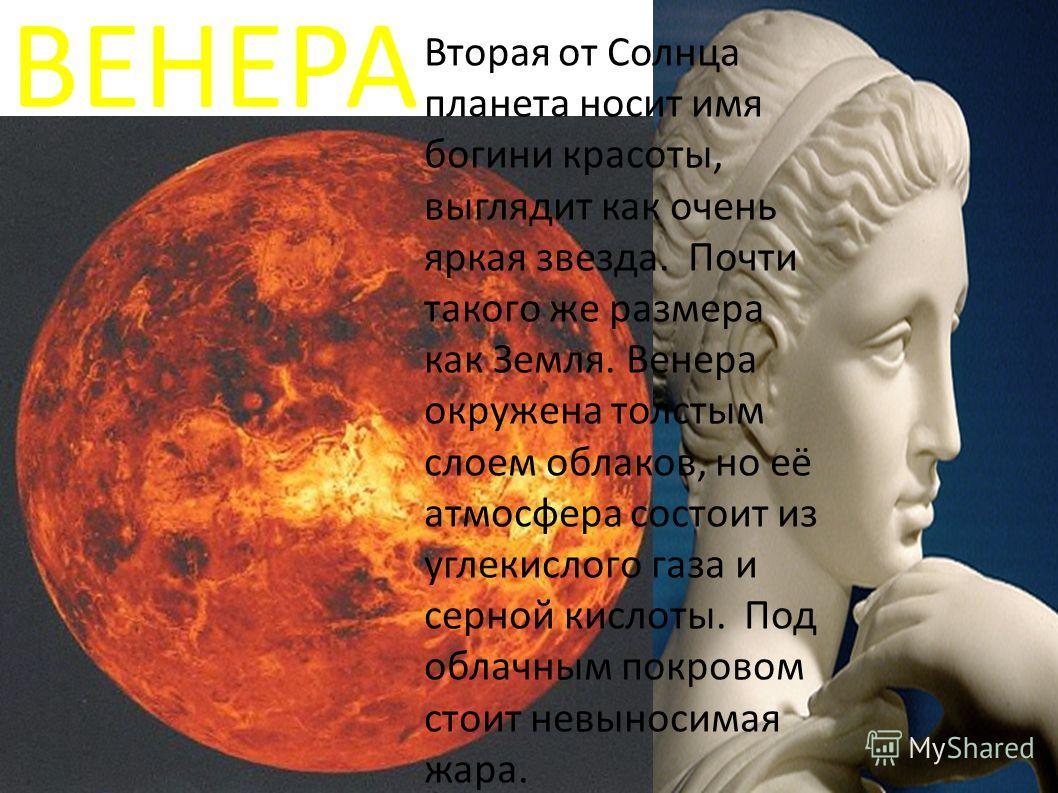 ВЕНЕРА Вторая от Солнца планета носит имя богини красоты, выглядит как очень яркая звезда. Почти такого же размера как Земля. Венера окружена толстым слоем облаков, но её атмосфера состоит из углекислого газа и серной кислоты. Под облачным покровом с