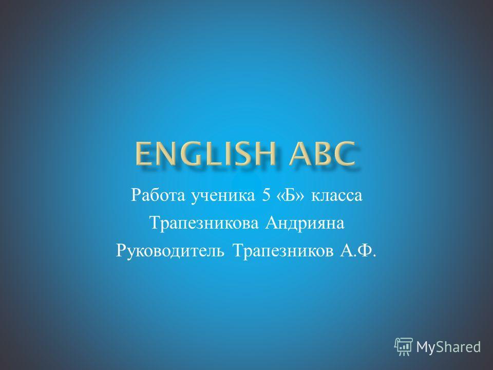 Работа ученика 5 « Б » класса Трапезникова Андрияна Руководитель Трапезников А. Ф.