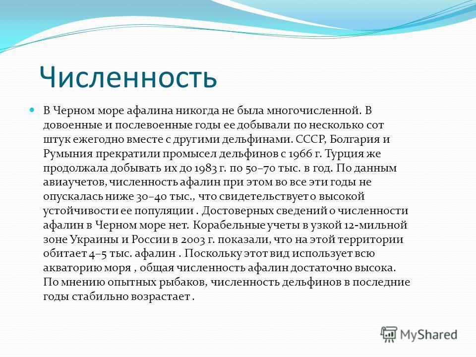Численность В Черном море афалина никогда не была многочисленной. В довоенные и послевоенные годы ее добывали по несколько сот штук ежегодно вместе с другими дельфинами. СССР, Болгария и Румыния прекратили промысел дельфинов с 1966 г. Турция же продо
