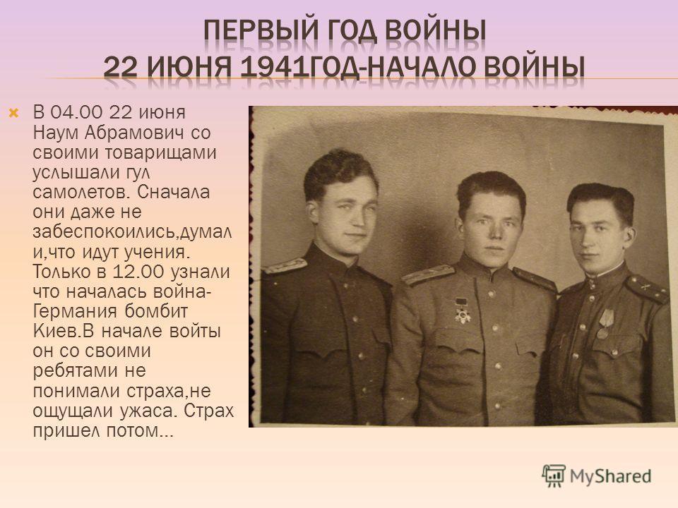 В 04.00 22 июня Наум Абрамович со своими товарищами услышали гул самолетов. Сначала они даже не забеспокоились,думал и,что идут учения. Только в 12.00 узнали что началась война- Германия бомбит Киев.В начале войты он со своими ребятами не понимали ст