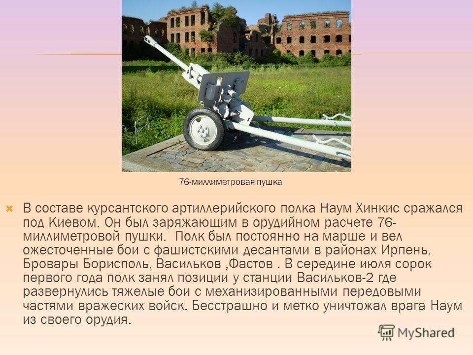 В составе курсантского артиллерийского полка Наум Хинкис сражался под Киевом. Он был заряжающим в орудийном расчете 76- миллиметровой пушки. Полк был постоянно на марше и вел ожесточенные бои с фашистскими десантами в районах Ирпень, Бровары Бориспол