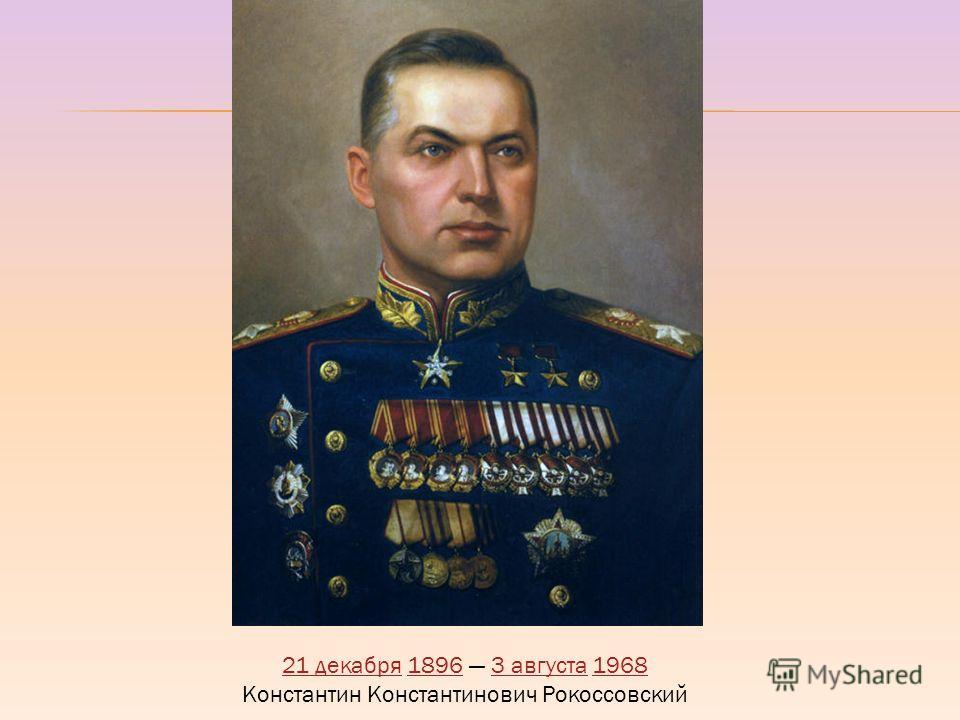 21 декабря21 декабря 1896 3 августа 196818963 августа1968 Константин Константинович Рокоссовский