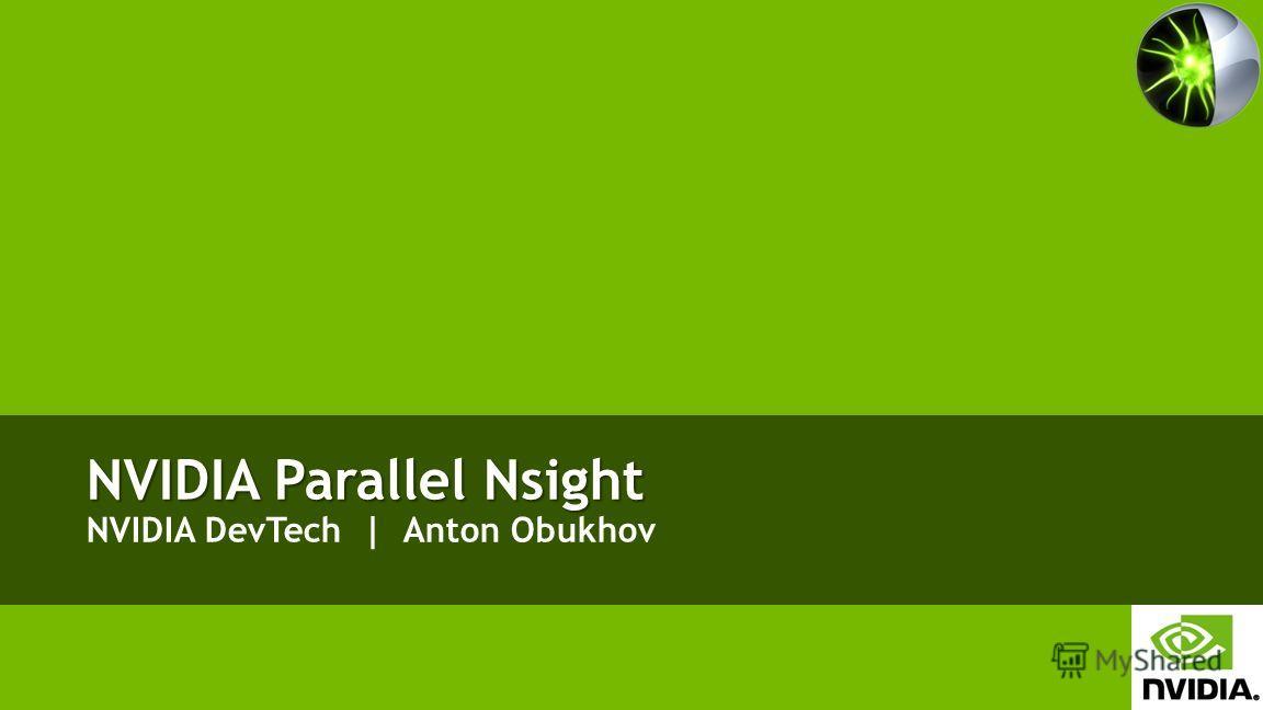 NVIDIA Parallel Nsight NVIDIA Parallel Nsight NVIDIA DevTech | Anton Obukhov
