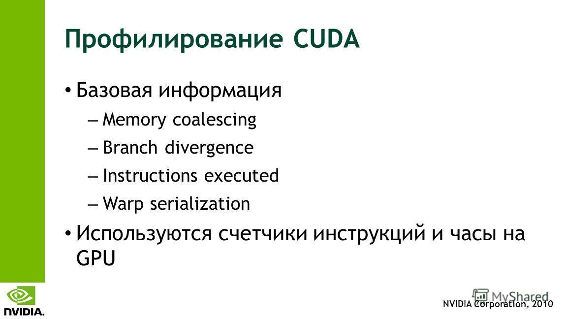 NVIDIA Corporation, 2010 Профилирование CUDA Базовая информация – Memory coalescing – Branch divergence – Instructions executed – Warp serialization Используются счетчики инструкций и часы на GPU