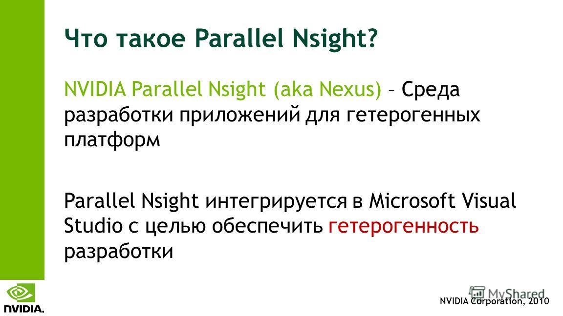 NVIDIA Corporation, 2010 Что такое Parallel Nsight? NVIDIA Parallel Nsight (aka Nexus) – Среда разработки приложений для гетерогенных платформ Parallel Nsight интегрируется в Microsoft Visual Studio с целью обеспечить гетерогенность разработки