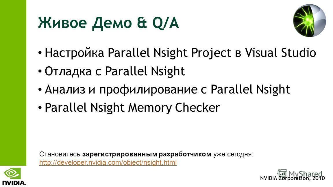 NVIDIA Corporation, 2010 Живое Демо & Q/A Настройка Parallel Nsight Project в Visual Studio Отладка с Parallel Nsight Анализ и профилирование с Parallel Nsight Parallel Nsight Memory Checker Становитесь зарегистрированным разработчиком уже сегодня: h