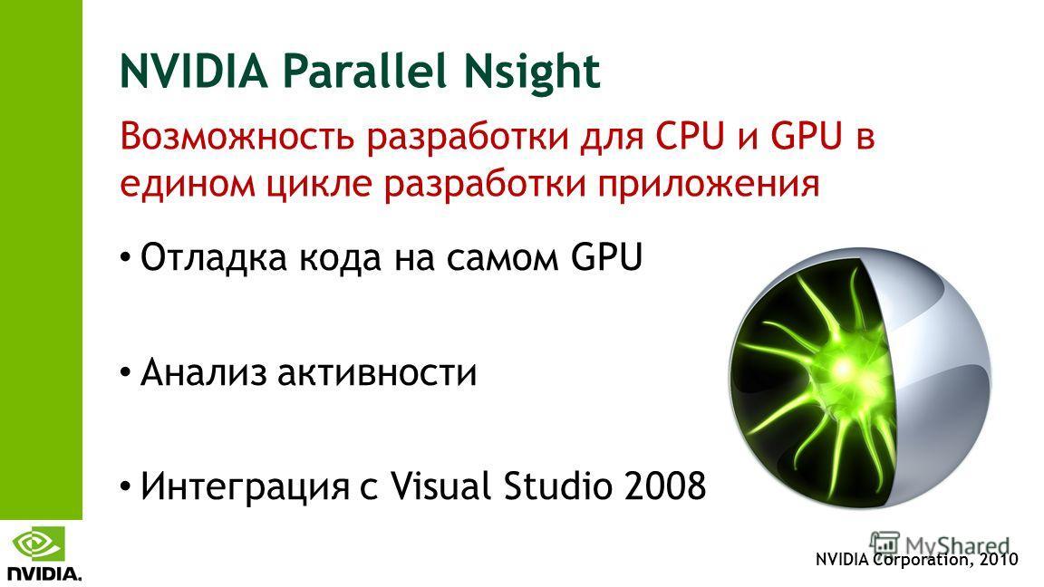 NVIDIA Corporation, 2010 NVIDIA Parallel Nsight Отладка кода на самом GPU Анализ активности Интеграция с Visual Studio 2008 Возможность разработки для CPU и GPU в едином цикле разработки приложения