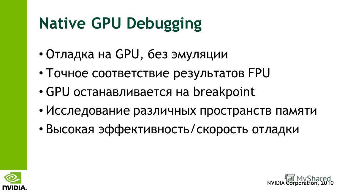 NVIDIA Corporation, 2010 Native GPU Debugging Отладка на GPU, без эмуляции Точное соответствие результатов FPU GPU останавливается на breakpoint Исследование различных пространств памяти Высокая эффективность/скорость отладки