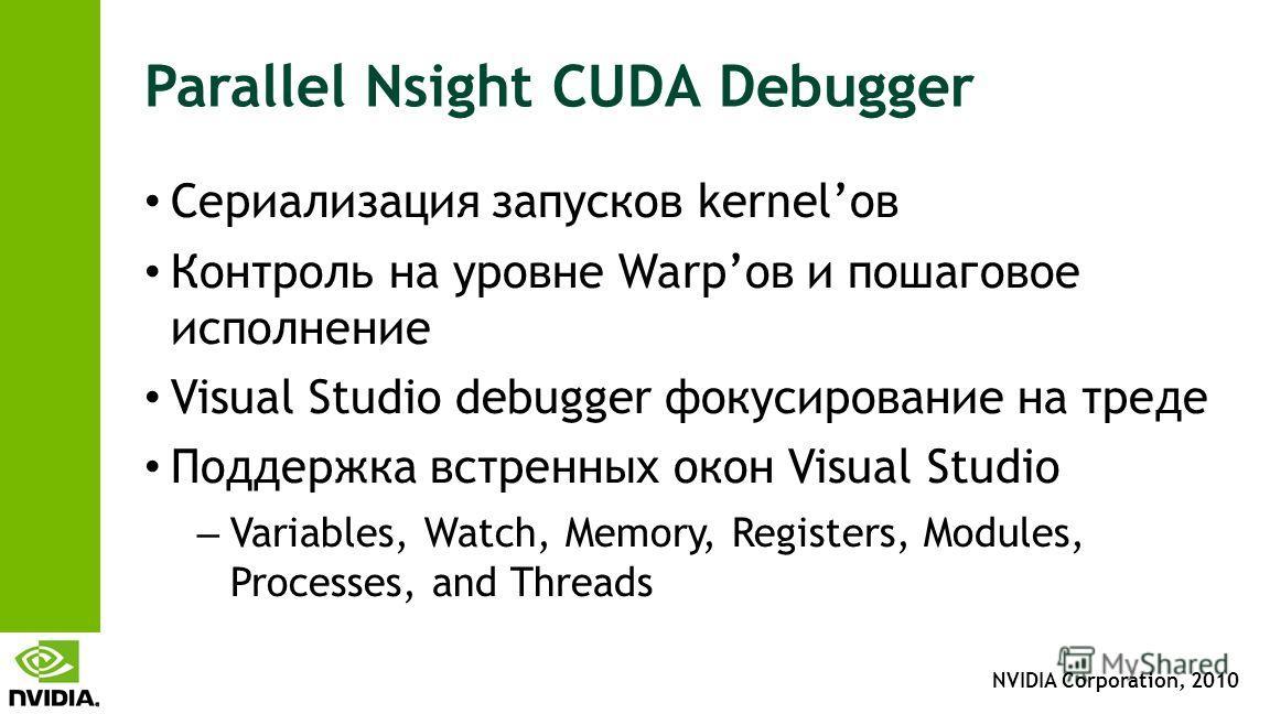 NVIDIA Corporation, 2010 Parallel Nsight CUDA Debugger Сериализация запусков kernelов Контроль на уровне Warpов и пошаговое исполнение Visual Studio debugger фокусирование на треде Поддержка встренных окон Visual Studio – Variables, Watch, Memory, Re