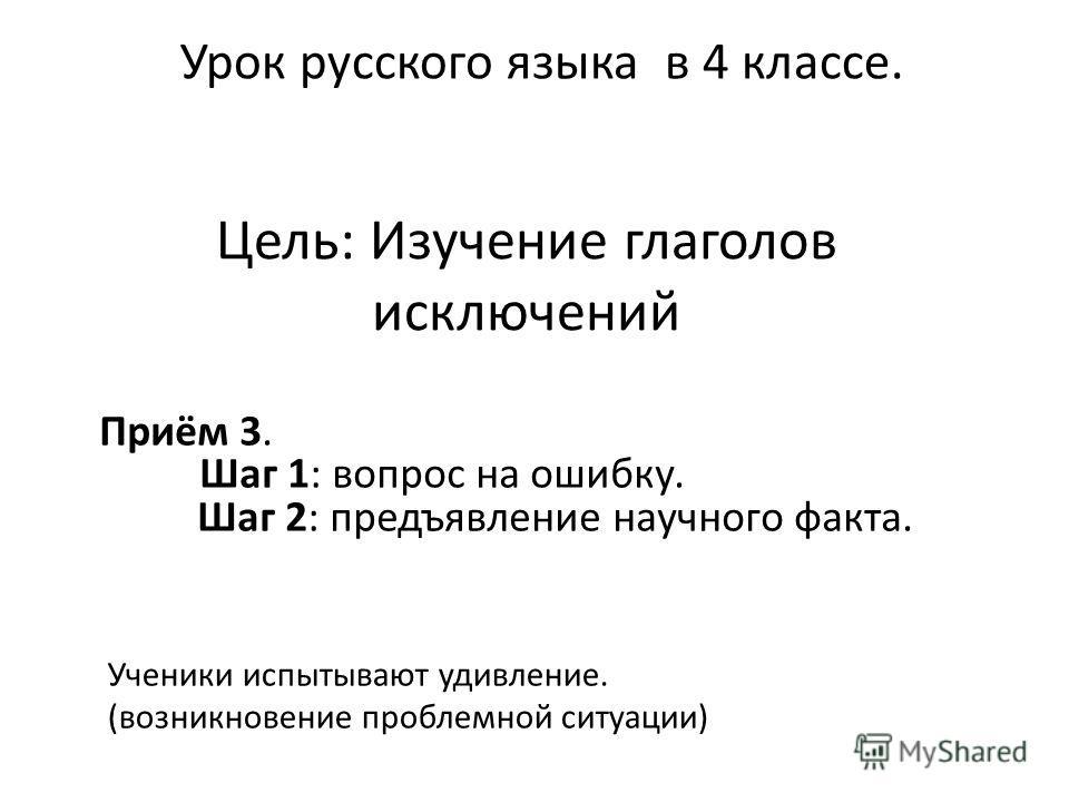Цель: Изучение глаголов исключений Урок русского языка в 4 классе. Приём 3. Шаг 1: вопрос на ошибку. Шаг 2: предъявление научного факта. Ученики испытывают удивление. (возникновение проблемной ситуации)