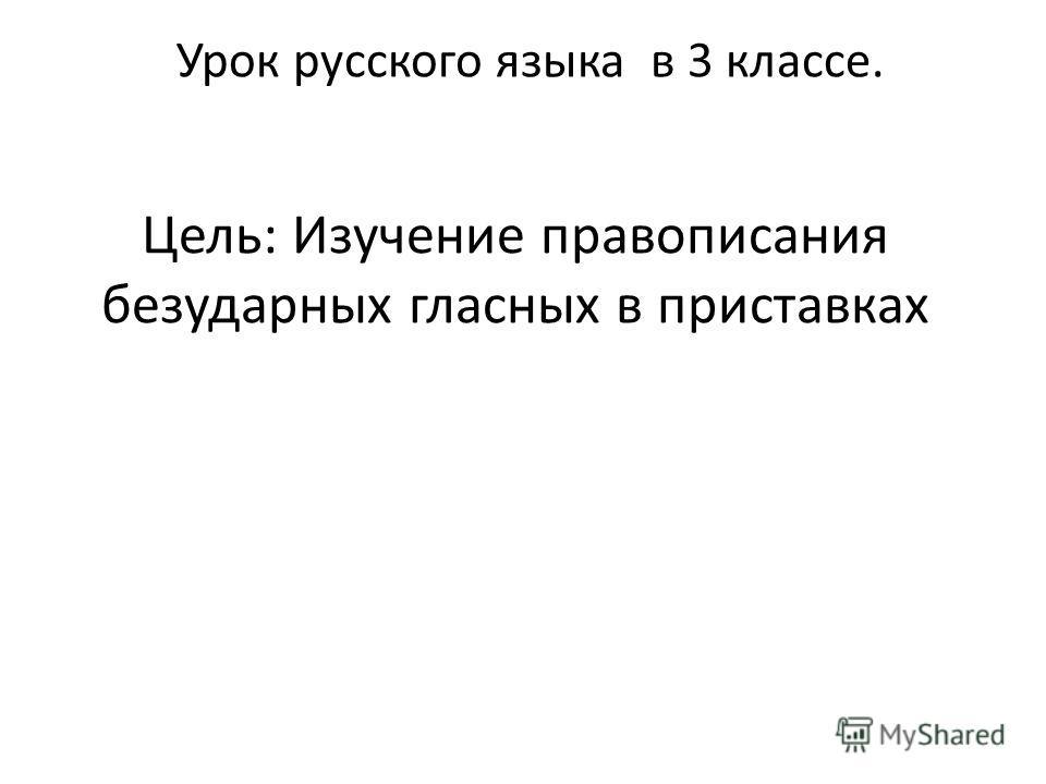 Цель: Изучение правописания безударных гласных в приставках Урок русского языка в 3 классе.