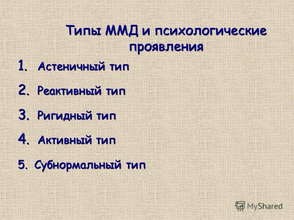Типы ММД и психологические проявления 1. Астеничный тип 2. Реактивный тип 3. Ригидный тип 4. Активный тип 5. Субнормальный тип