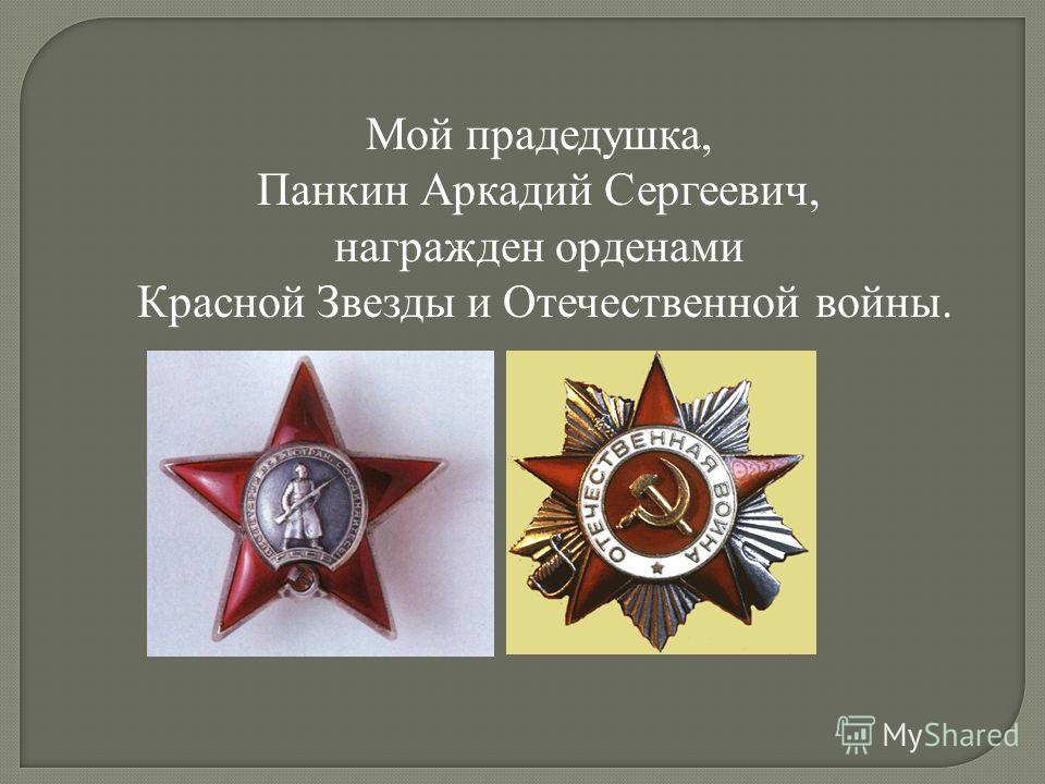 Мой прадедушка, Панкин Аркадий Сергеевич, награжден орденами Красной Звезды и Отечественной войны.