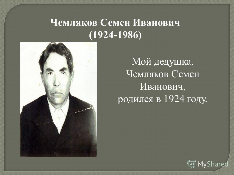 Мой дедушка, Чемляков Семен Иванович, родился в 1924 году. Чемляков Семен Иванович (1924-1986)