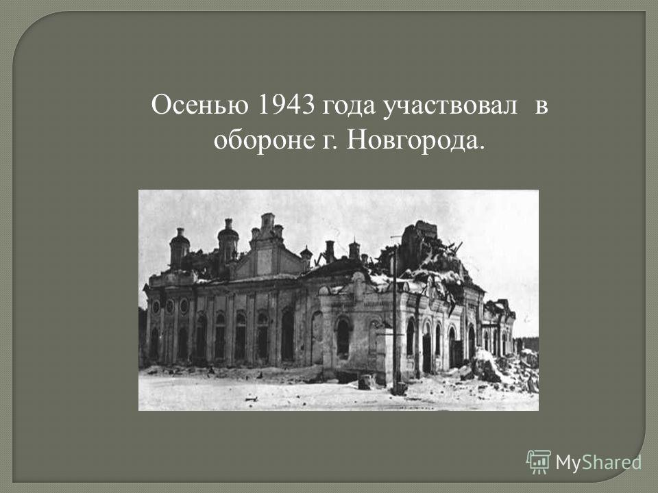 Осенью 1943 года участвовал в обороне г. Новгорода.