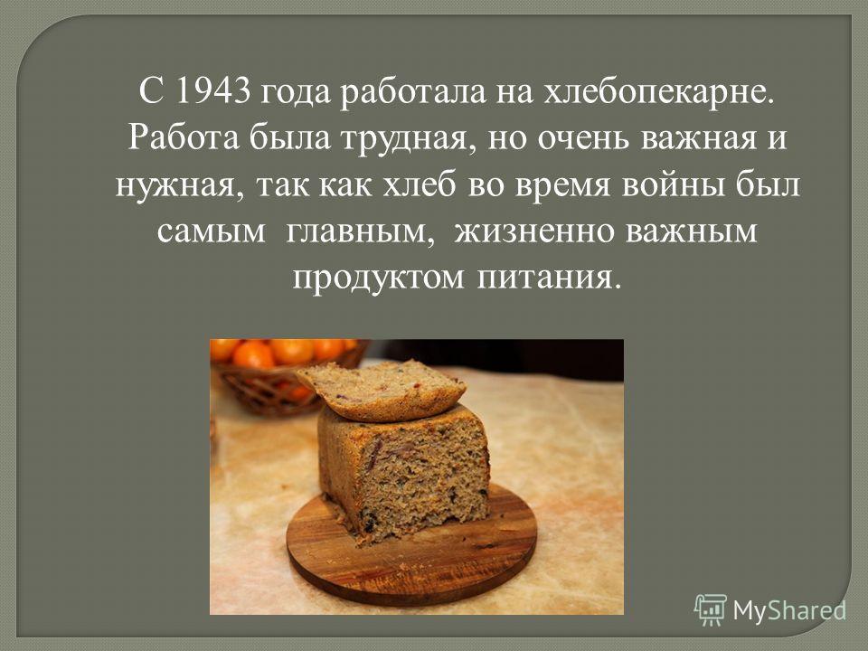 С 1943 года работала на хлебопекарне. Работа была трудная, но очень важная и нужная, так как хлеб во время войны был самым главным, жизненно важным продуктом питания.