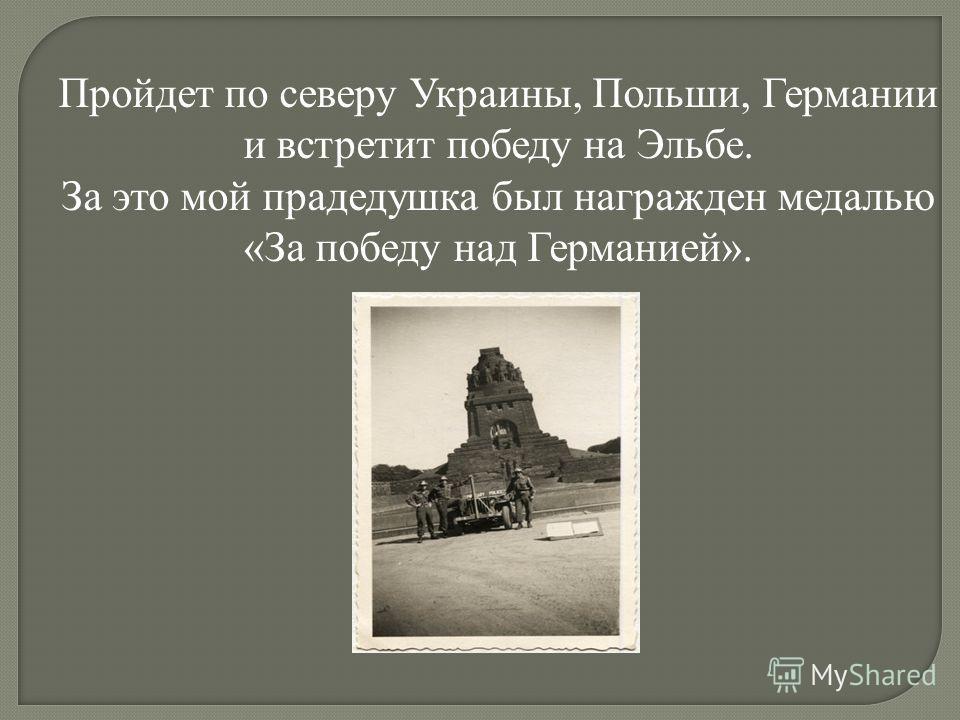 Пройдет по северу Украины, Польши, Германии и встретит победу на Эльбе. За это мой прадедушка был награжден медалью «За победу над Германией».