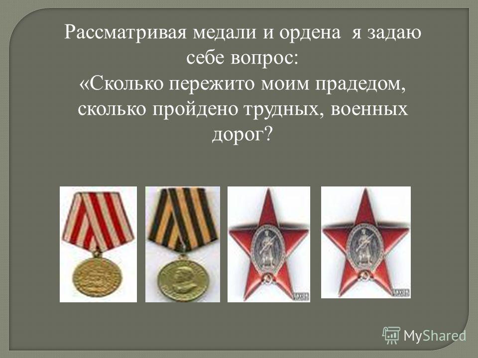 Рассматривая медали и ордена я задаю себе вопрос: «Сколько пережито моим прадедом, сколько пройдено трудных, военных дорог?