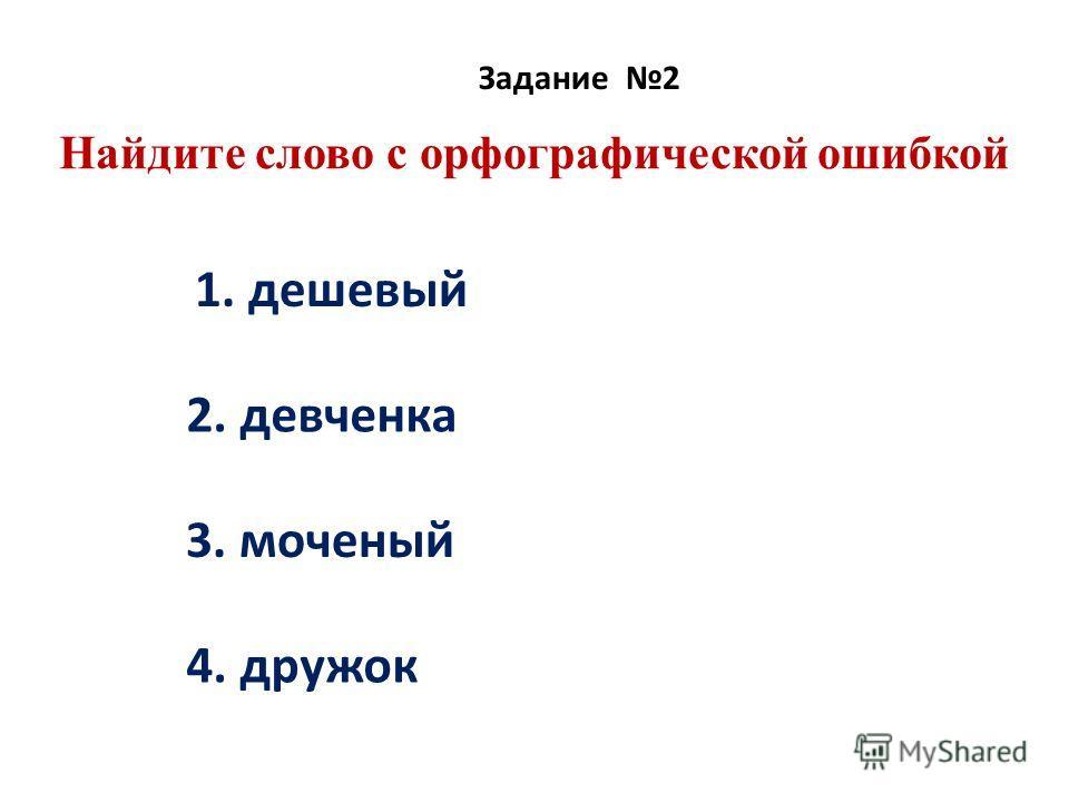 Найдите слово с орфографической ошибкой Задание 2 1. дешевый 2. девченка 3. моченый 4. дружок