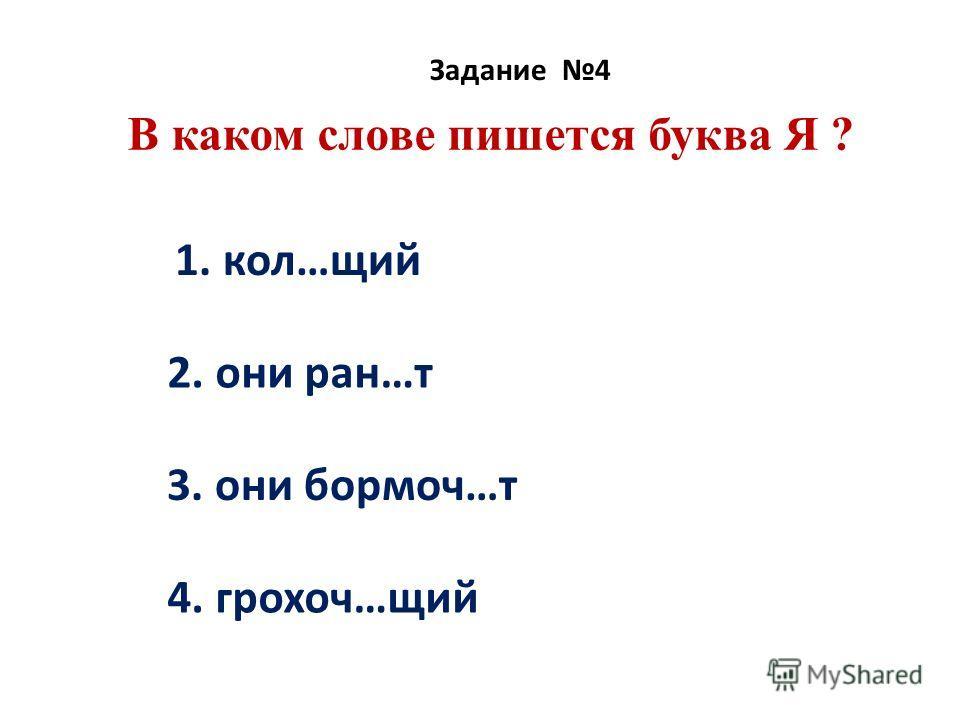 В каком слове пишется буква Я ? Задание 4 1. кол…щий 2. они ран…т 3. они бормоч…т 4. грохоч…щий