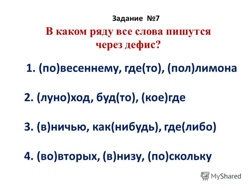 В каком ряду все слова пишутся через дефис? Задание 7 1. (по)весеннему, где(то), (пол)лимона 2. (луно)ход, буд(то), (кое)где 3. (в)ничью, как(нибудь), где(либо) 4. (во)вторых, (в)низу, (по)скольку