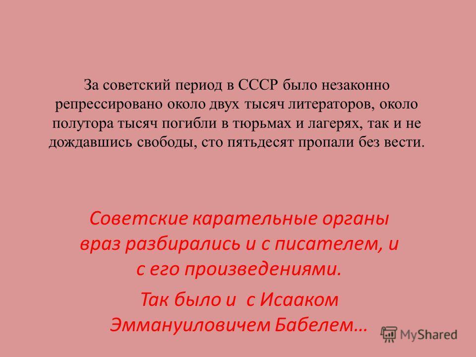 За советский период в СССР было незаконно репрессировано около двух тысяч литераторов, около полутора тысяч погибли в тюрьмах и лагерях, так и не дождавшись свободы, сто пятьдесят пропали без вести. Советские карательные органы враз разбирались и с п