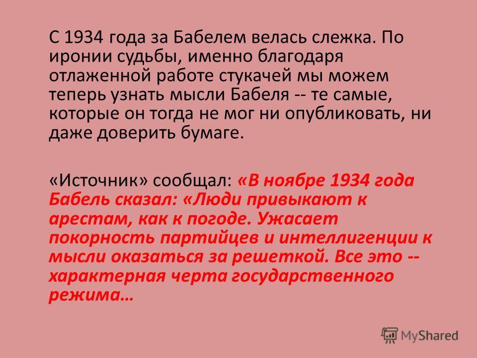 С 1934 года за Бабелем велась слежка. По иронии судьбы, именно благодаря отлаженной работе стукачей мы можем теперь узнать мысли Бабеля -- те самые, которые он тогда не мог ни опубликовать, ни даже доверить бумаге. «Источник» сообщал: «В ноябре 1934