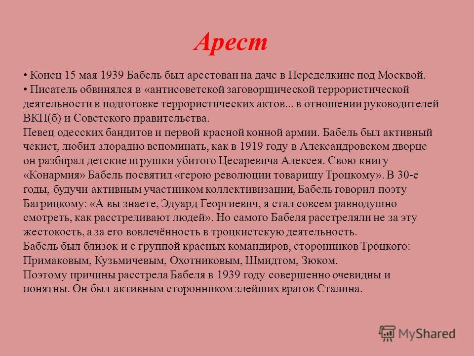 Арест Конец 15 мая 1939 Бабель был арестован на даче в Переделкине под Москвой. Писатель обвинялся в «антисоветской заговорщической террористической деятельности в подготовке террористических актов... в отношении руководителей ВКП(б) и Советского пра