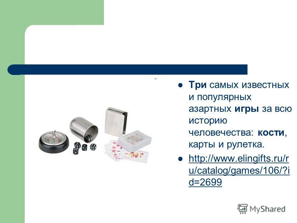 Три самых известных и популярных азартных игры за всю историю человечества: кости, карты и рулетка. http://www.elingifts.ru/r u/catalog/games/106/?i d=2699 http://www.elingifts.ru/r u/catalog/games/106/?i d=2699