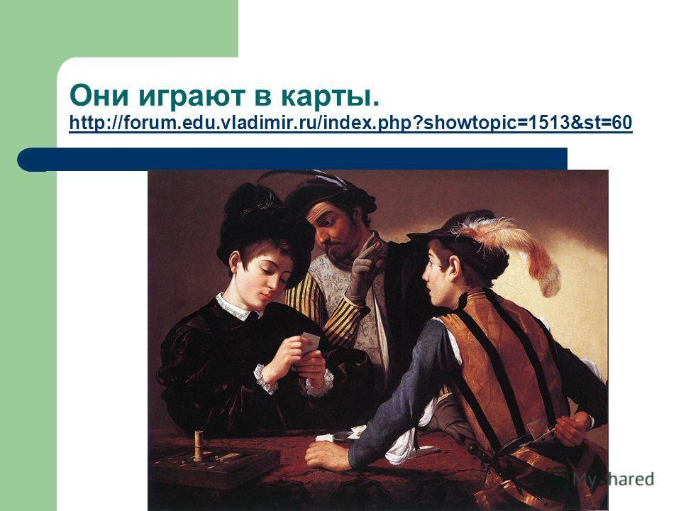 Они играют в карты. http://forum.edu.vladimir.ru/index.php?showtopic=1513&st=60 http://forum.edu.vladimir.ru/index.php?showtopic=1513&st=60