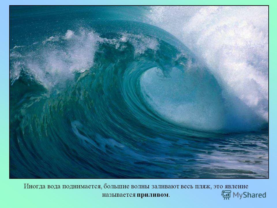 Когда поднимается небольшой ветер, на море образуются волны, которые с шумом разбиваются о берег, покрывая все вокруг белой пеной. Давай послушаем море.