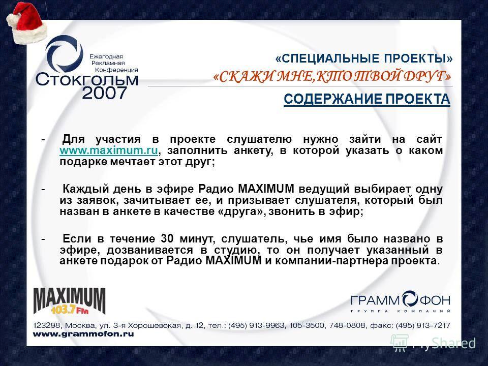 «СПЕЦИАЛЬНЫЕ ПРОЕКТЫ» СОДЕРЖАНИЕ ПРОЕКТА «СКАЖИ МНЕ,КТО ТВОЙ ДРУГ» - Для участия в проекте слушателю нужно зайти на сайт www.maximum.ru, заполнить анкету, в которой указать о каком подарке мечтает этот друг; www.maximum.ru - Каждый день в эфире Радио