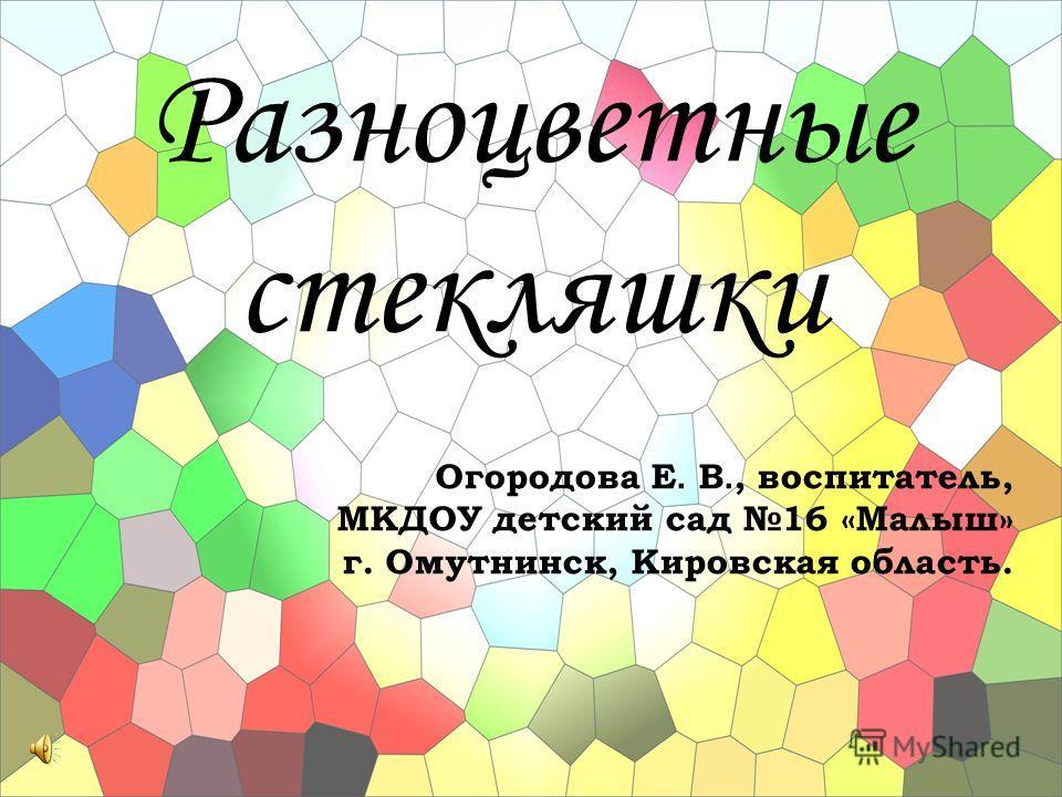 Разноцветные стекляшки Огородова Е. В., воспитатель, МКДОУ детский сад 16 «Малыш» г. Омутнинск, Кировская область.