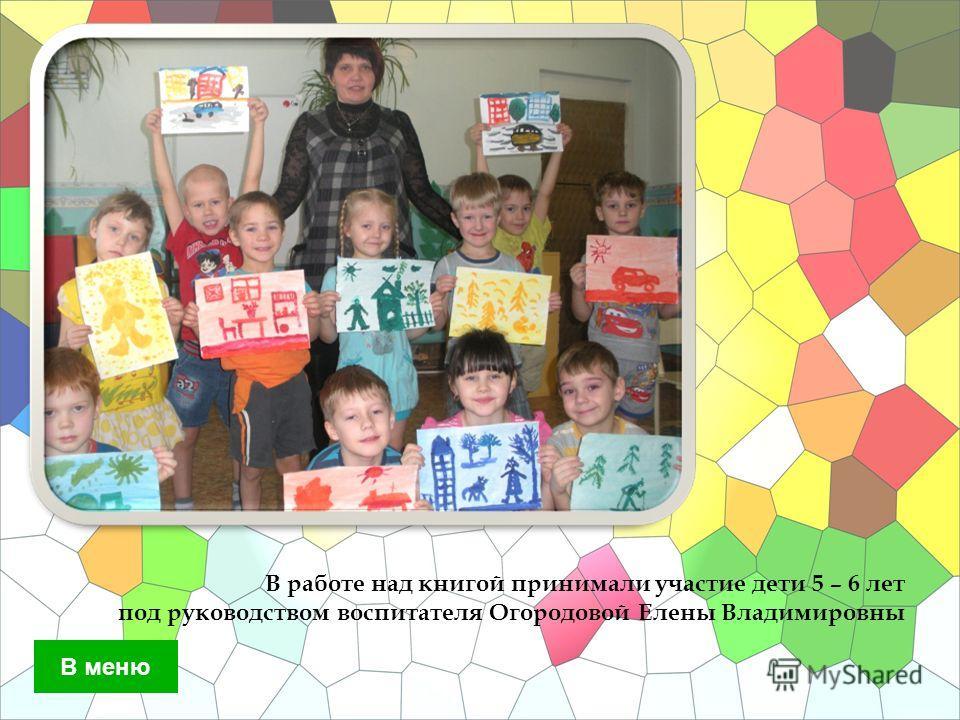 В работе над книгой принимали участие дети 5 – 6 лет под руководством воспитателя Огородовой Елены Владимировны В меню