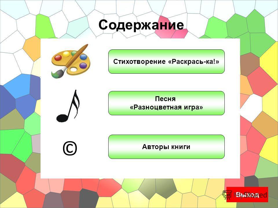 Содержание © Стихотворение «Раскрась-ка!» Песня «Разноцветная игра» Авторы книги Выход