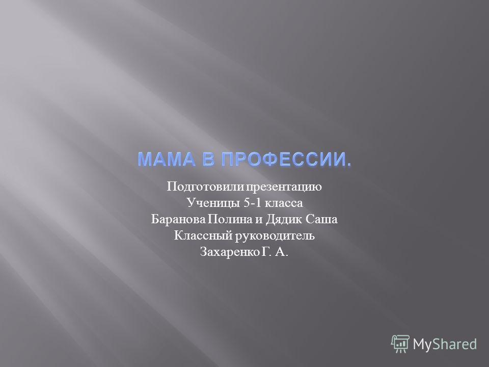 Подготовили презентацию Ученицы 5-1 класса Баранова Полина и Дядик Саша Классный руководитель Захаренко Г. А.