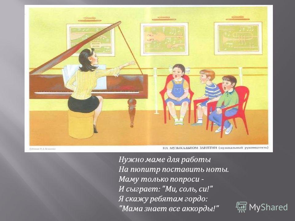 Нужно маме для работы На пюпитр поставить ноты. Маму только попроси - И сыграет: Ми, соль, си! Я скажу ребятам гордо: Мама знает все аккорды!