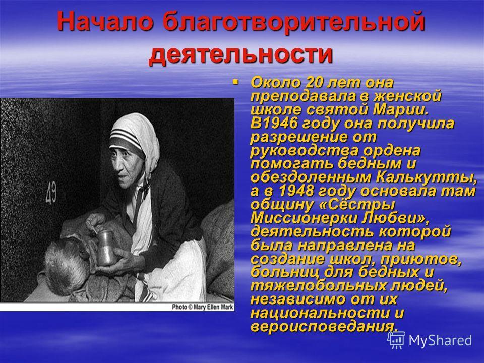 Начало благотворительной деятельности Около 20 лет она преподавала в женской школе святой Марии. В1946 году она получила разрешение от руководства ордена помогать бедным и обездоленным Калькутты, а в 1948 году основала там общину «Сёстры Миссионерки