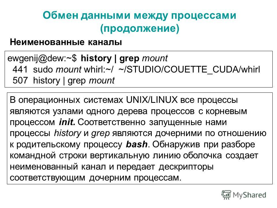 Обмен данными между процессами (продолжение) Неименованные каналы ewgenij@dew:~$ history | grep mount 441 sudo mount whirl:~/ ~/STUDIO/COUETTE_CUDA/whirl 507 history | grep mount В операционных системах UNIX/LINUX все процессы являются узлами одного