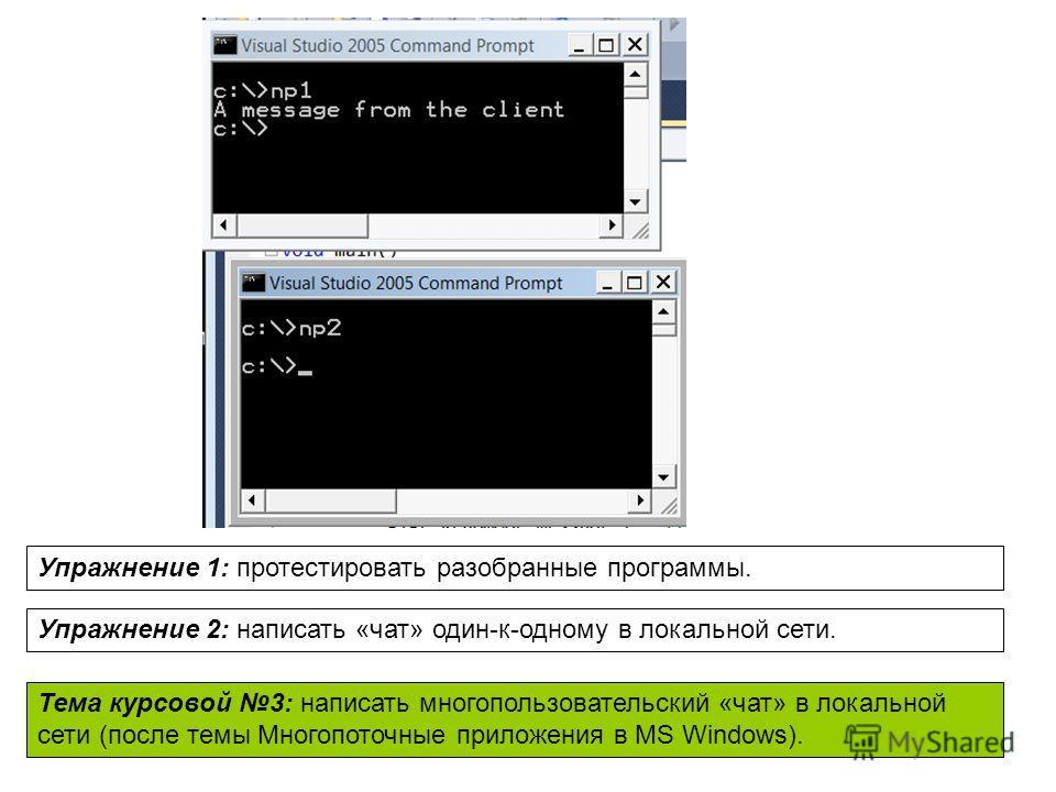 Упражнение 1: протестировать разобранные программы. Упражнение 2: написать «чат» один-к-одному в локальной сети. Тема курсовой 3: написать многопользовательский «чат» в локальной сети (после темы Многопоточные приложения в MS Windows).