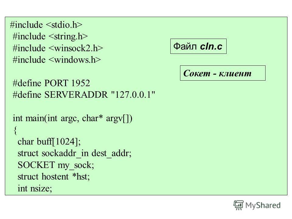 #include #define PORT 1952 #define SERVERADDR 127.0.0.1 int main(int argc, char* argv[]) { char buff[1024]; struct sockaddr_in dest_addr; SOCKET my_sock; struct hostent *hst; int nsize; Файл cln.c Сокет - клиент