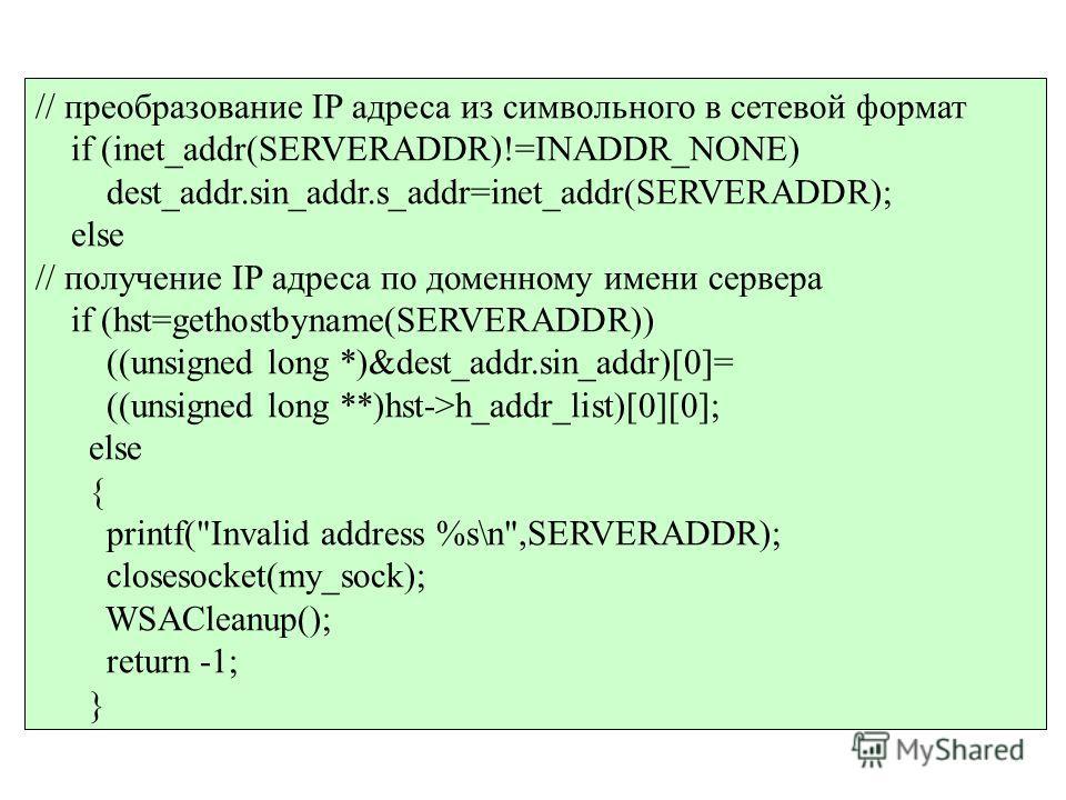 // преобразование IP адреса из символьного в сетевой формат if (inet_addr(SERVERADDR)!=INADDR_NONE) dest_addr.sin_addr.s_addr=inet_addr(SERVERADDR); else // получение IP адреса по доменному имени сервера if (hst=gethostbyname(SERVERADDR)) ((unsigned