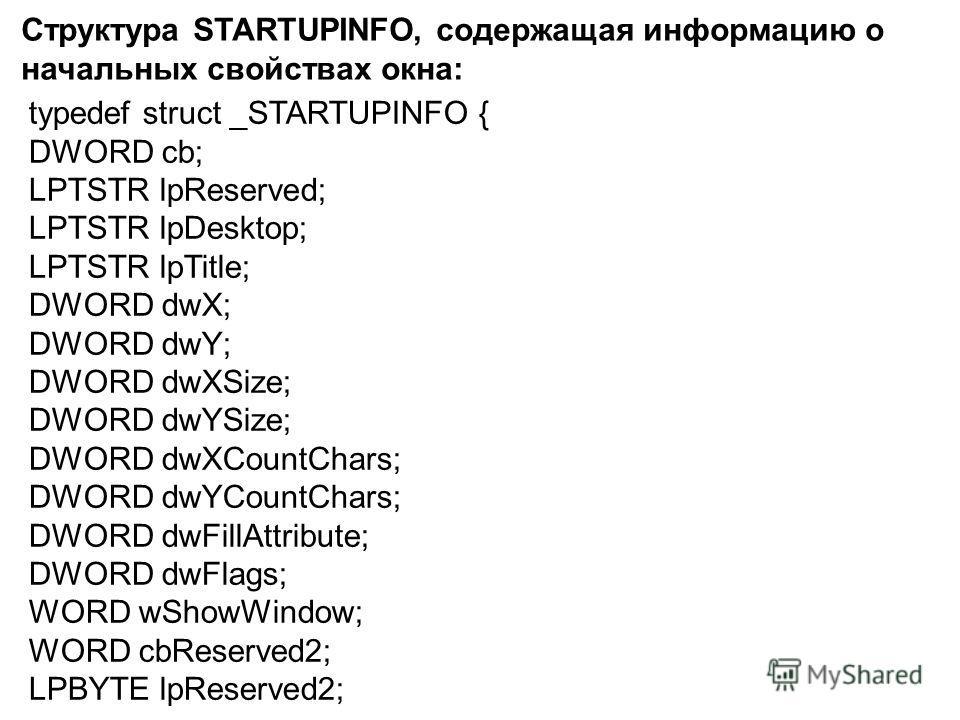 typedef struct _STARTUPINFO { DWORD cb; LPTSTR lpReserved; LPTSTR lpDesktop; LPTSTR lpTitle; DWORD dwX; DWORD dwY; DWORD dwXSize; DWORD dwYSize; DWORD dwXCountChars; DWORD dwYCountChars; DWORD dwFillAttribute; DWORD dwFlags; WORD wShowWindow; WORD cb